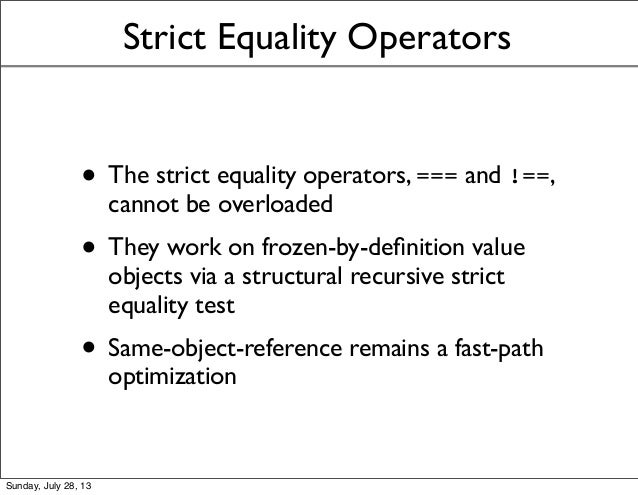 Strict Equality Operators • The strict equality operators, === and !==, cannot be overloaded • They work on frozen-by-defin...