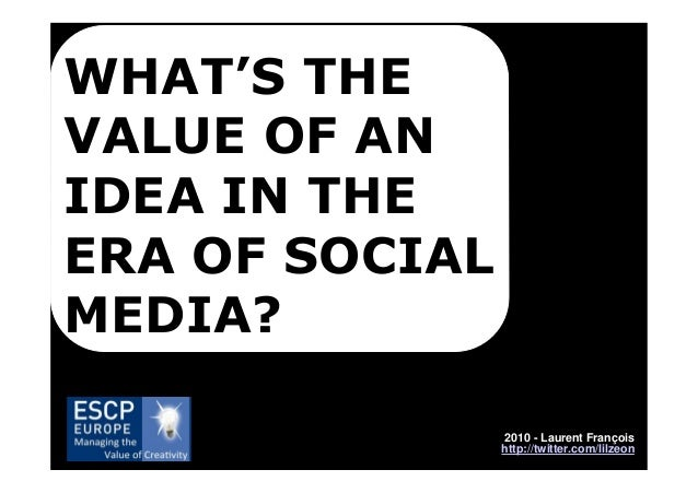 WHAT'S THE VALUE OF AN IDEA IN THE ERA OF SOCIAL MEDIA? 2010 - Laurent François http://twitter.com/lilzeon