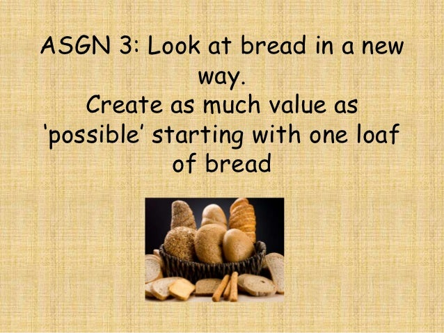 ASGN 3: Look at bread in a new               way.    Create as much value as'possible' starting with one loaf             ...