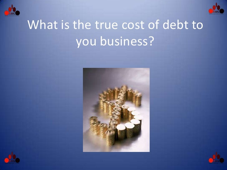 What is the true cost of debt to          you business?