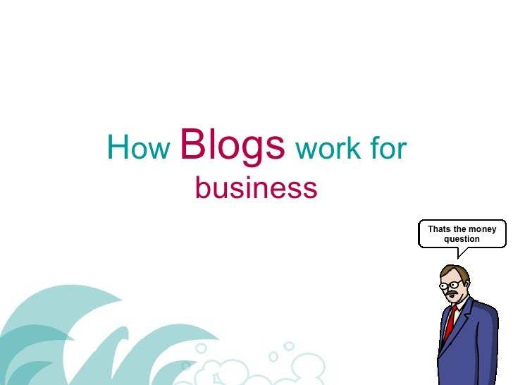 H ow  Blogs  work for  business
