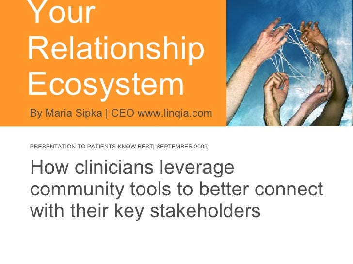 Your  Relationship Ecosystem  How clinicians leverage community tools to better connect with their key stakeholders By Mar...