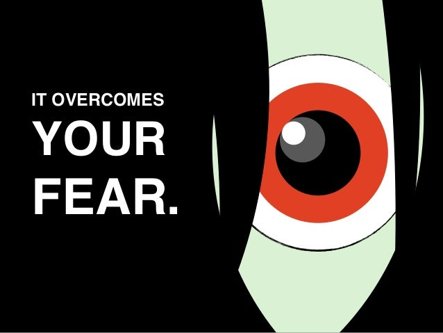 IT OVERCOMES YOUR FEAR.