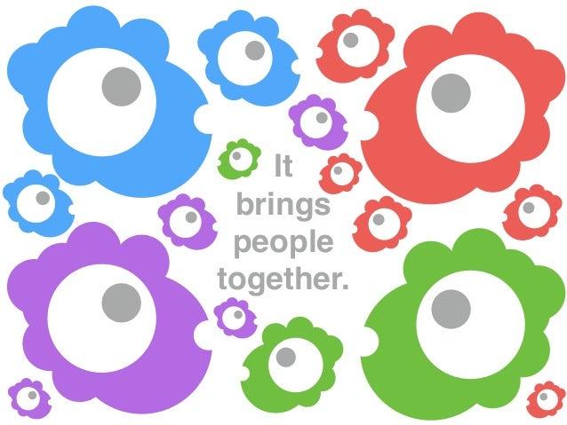 It brings people together.