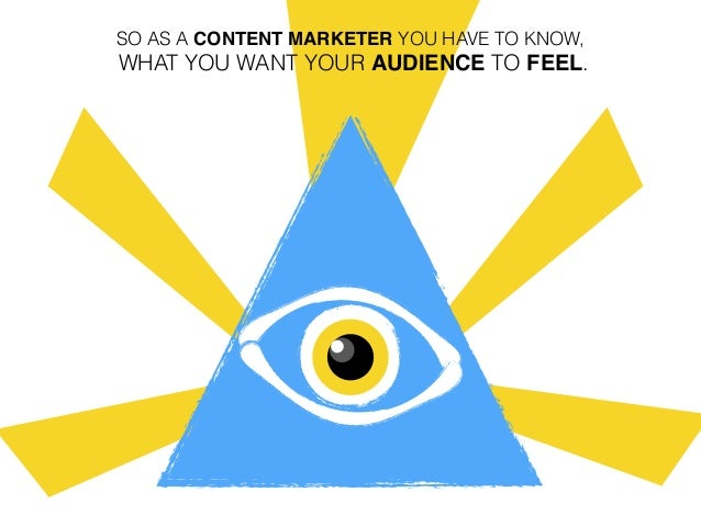 SO AS A CONTENT MARKETER YOU HAVE TO KNOW, WHAT YOU WANT YOUR AUDIENCE TO FEEL.