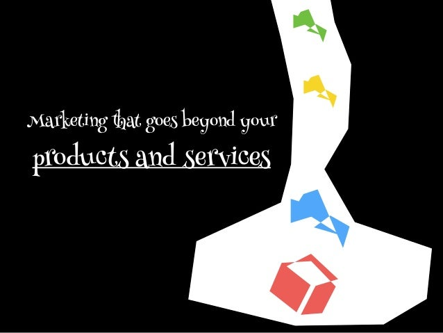 Marketing that goes beyond your products and services