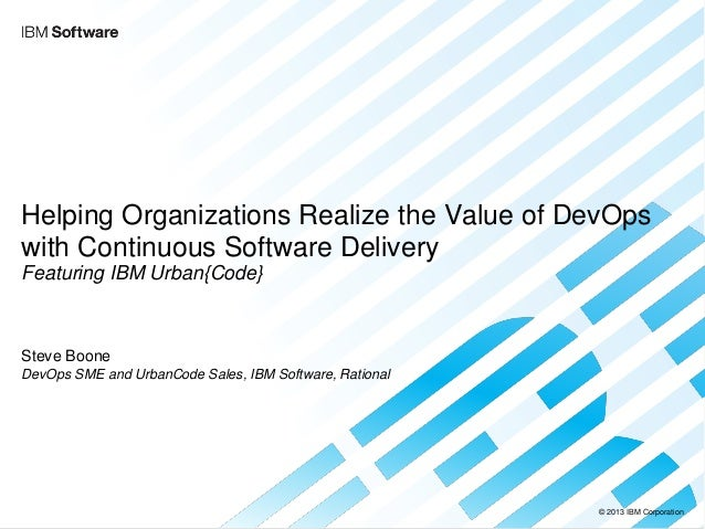 © 2013 IBM Corporation  Helping Organizations Realize the Value of DevOps with Continuous Software Delivery Featuring IBM ...