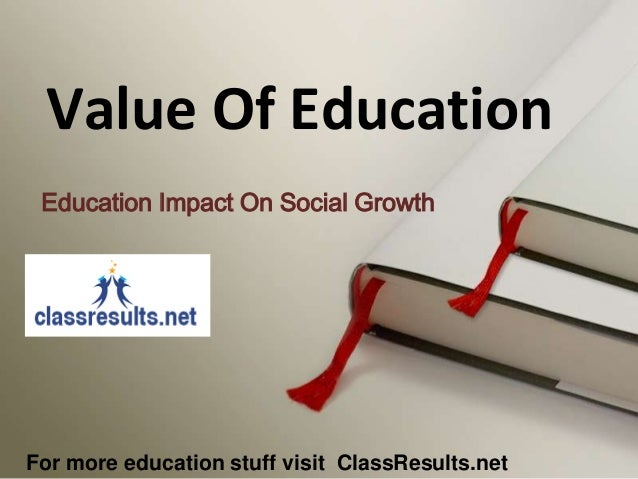 Value Of Education Education Impact On Social Growth  For more education stuff visit ClassResults.net