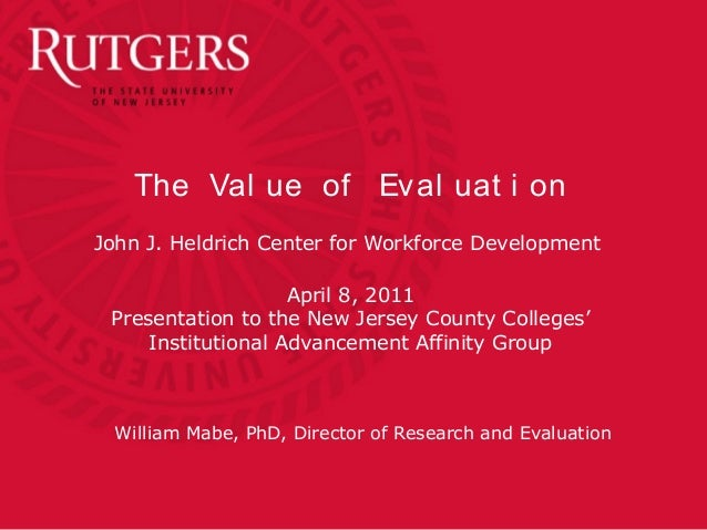 The Val ue of Eval uat i on John J. Heldrich Center for Workforce Development April 8, 2011 Presentation to the New Jersey...