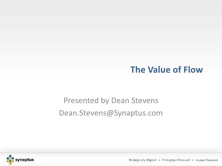 The Value of Flow Presented by Dean StevensDean.Stevens@Synaptus.com