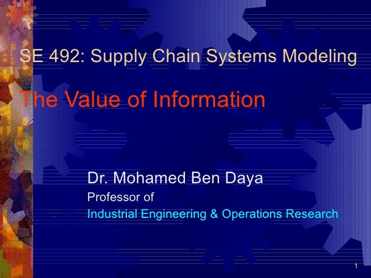 SE 492: Supply Chain Systems Modeling The Value of Information Dr. Mohamed Ben Daya Professor of  Industrial Engineering &...