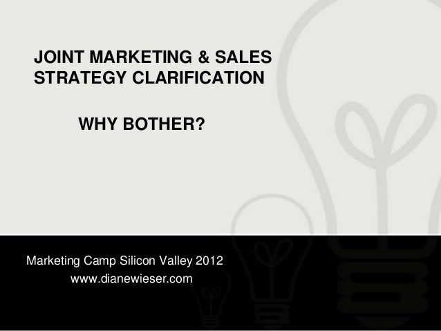 JOINT MARKETING & SALES STRATEGY CLARIFICATION        WHY BOTHER?Marketing Camp Silicon Valley 2012        www.dianewieser...