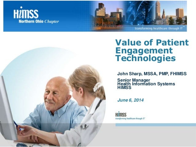John Sharp, MSSA, PMP, FHIMSS Senior Manager Health Information Systems HIMSS June 6, 2014 Value of Patient Engagement Tec...