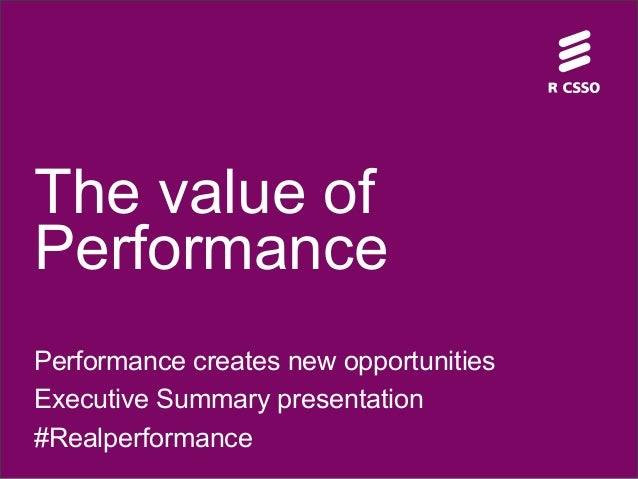 The value of Performance Performance creates new opportunities Executive Summary presentation #Realperformance