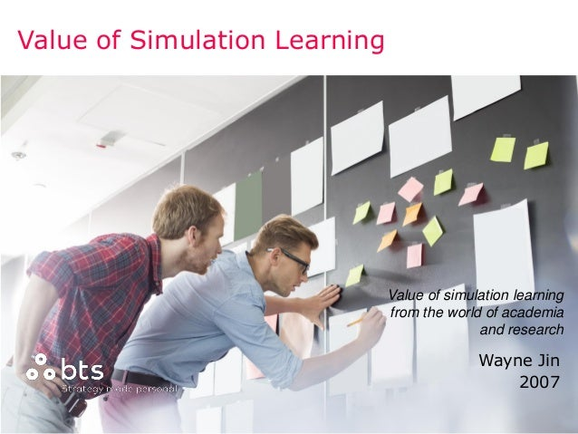 Copyright © 2016 BTS Wayne Jin 2007 Value of Simulation Learning Value of simulation learning from the world of academia a...