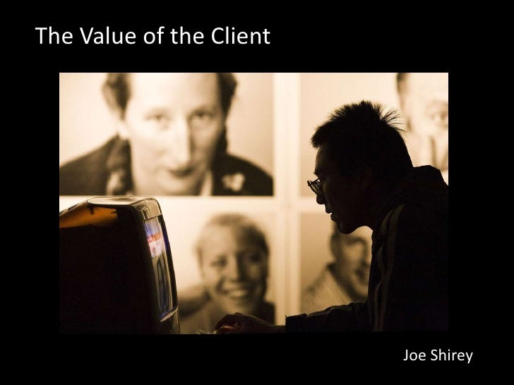 The Value of the Client                               Joe Shirey