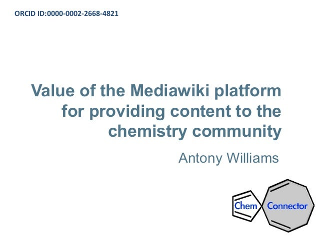 Value of the Mediawiki platform for providing content to the chemistry community Antony Williams ORCID ID:0000-0002-2668-4...