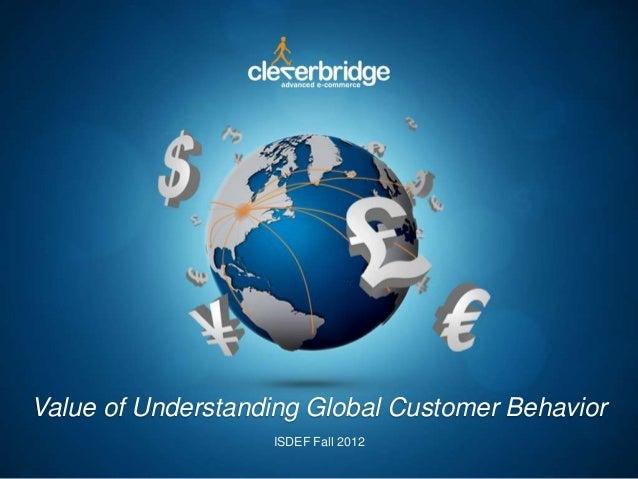Value of Understanding Global Customer Behavior ISDEF Fall 2012