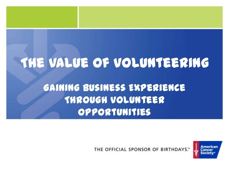 The Value of Volunteering<br />Gaining Business Experience Through Volunteer Opportunities<br />