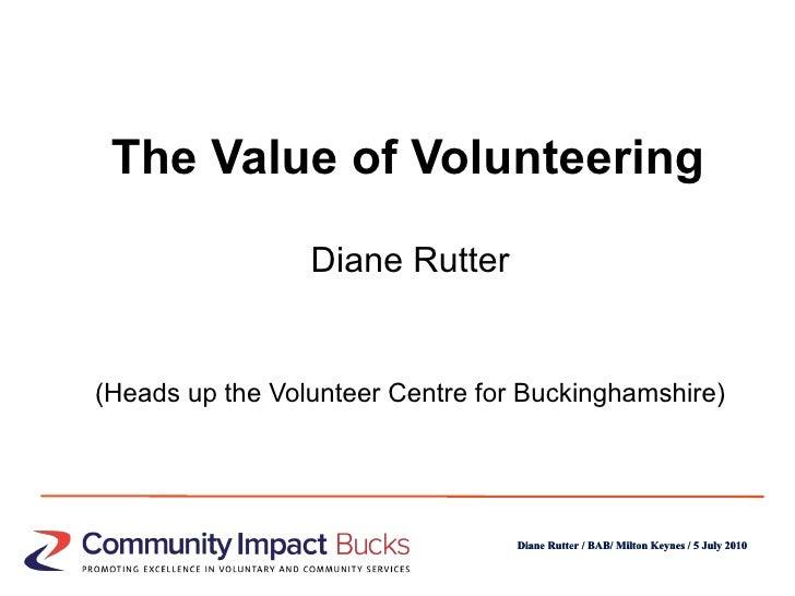 The Value of Volunteering <ul><li>Diane Rutter </li></ul><ul><li>(Heads up the Volunteer Centre for Buckinghamshire) </li>...