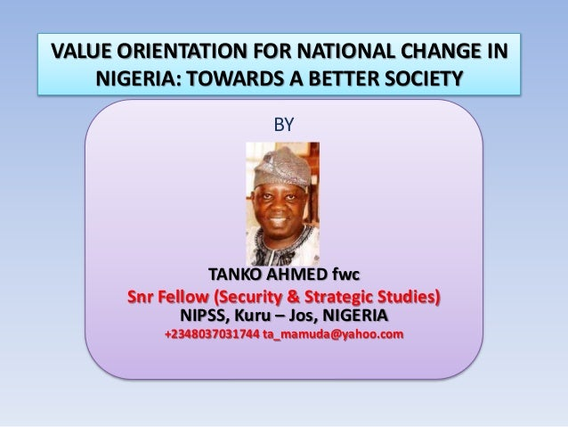VALUE ORIENTATION FOR NATIONAL CHANGE IN NIGERIA: TOWARDS A BETTER SOCIETY BY TANKO AHMED fwc Snr Fellow (Security & Strat...