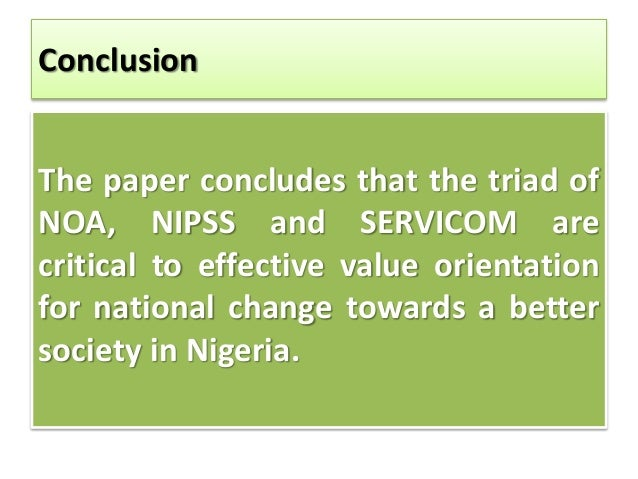 Conclusion The paper concludes that the triad of NOA, NIPSS and SERVICOM are critical to effective value orientation for n...