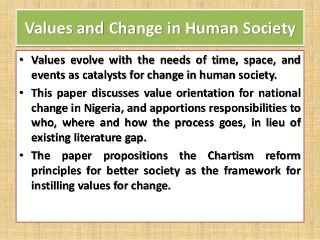 Values and Change in Human Society • Values evolve with the needs of time, space, and events as catalysts for change in hu...