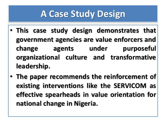 A Case Study Design • This case study design demonstrates that government agencies are value enforcers and change agents u...