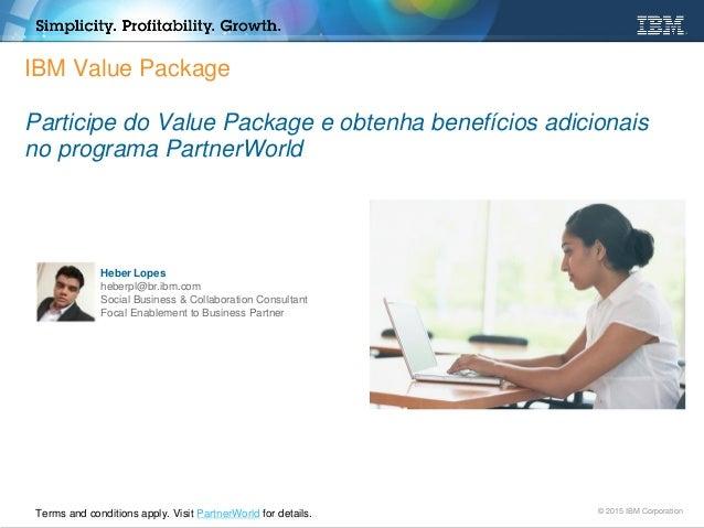 © 2015 IBM Corporation IBM Value Package Participe do Value Package e obtenha benefícios adicionais no programa PartnerWor...