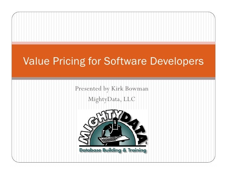 Value Pricing for Software Developers            Presented by Kirk Bowman                MightyData, LLC