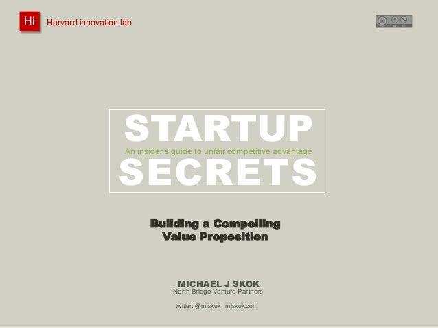 Harvard innovation lab : Michael J Skok : Startup Secrets : Value PropositionHi @mjskok 1 STARTUP SECRETS MICHAEL J SKOK A...