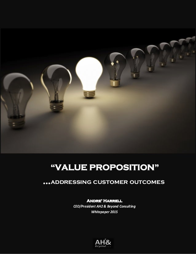 """""""VALUE PROPOSITION"""" …addressing customer outcomes Andre' Harrell CEO/President AH2 & Beyond Consulting Whitepaper 2015"""