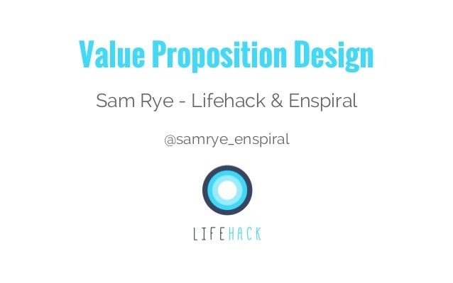 Value Proposition Design Sam Rye - Lifehack & Enspiral @samrye_enspiral