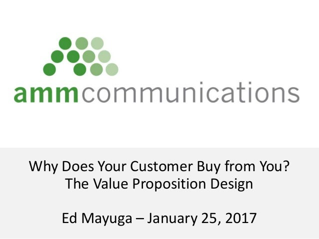 Why Does Your Customer Buy from You? The Value Proposition Design Ed Mayuga – January 25, 2017