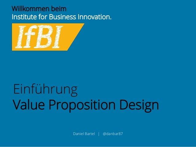 Willkommen beim  Institute for Business Innovation.  Einführung  Value Proposition Design  Daniel Bartel | @danbar87