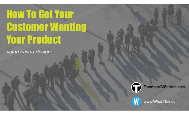 How To Get Your  Customer Wanting Your Product value based design W www.WhatItTak.es TommasoDiBartolo.com