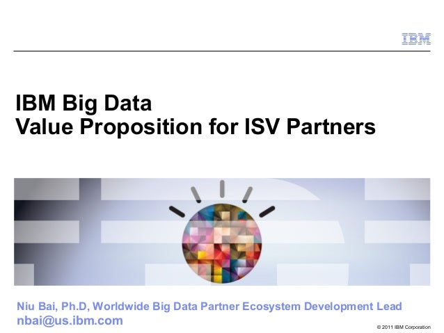 © 2011 IBM Corporation IBM Big Data Value Proposition for ISV Partners Niu Bai, Ph.D, Worldwide Big Data Partner Ecosystem...