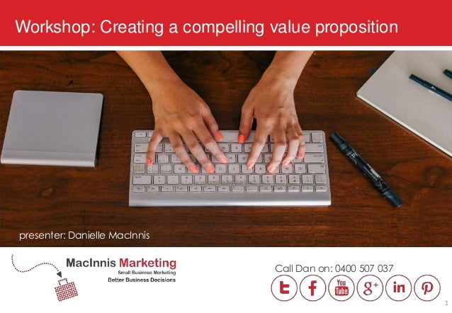 Workshop: Creating a compelling value proposition presenter: Danielle MacInnis Call Dan on: 0400 507 037 1