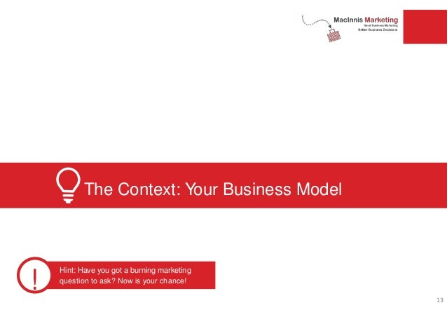 The Context: Your Business Model ! Hint: Have you got a burning marketing question to ask? Now is your chance! 13