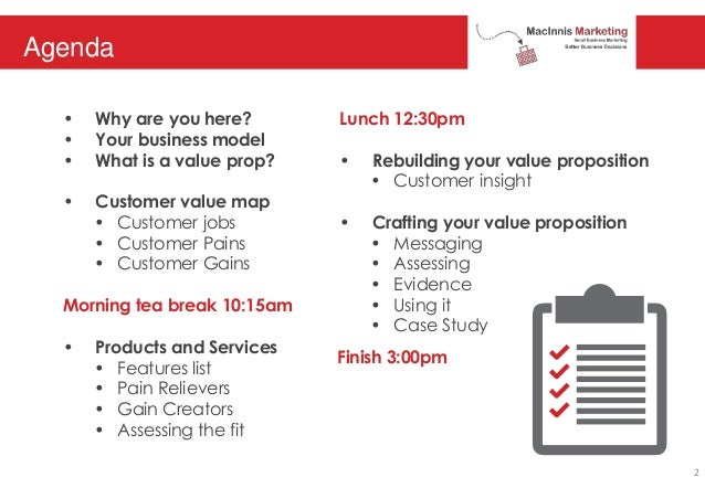 Agenda • Why are you here? • Your business model • What is a value prop? • Customer value map • Customer jobs • Customer P...