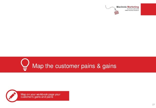 Map the customer pains & gains Map on your workbook page your customer's gains and pains 27