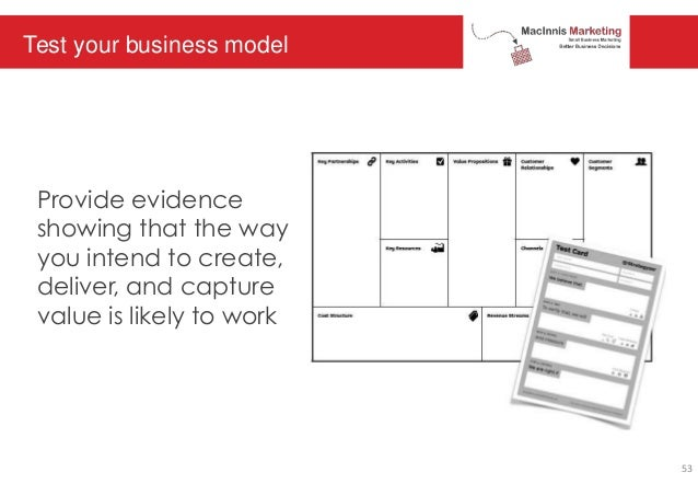 Test your business model Provide evidence showing that the way you intend to create, deliver, and capture value is likely ...