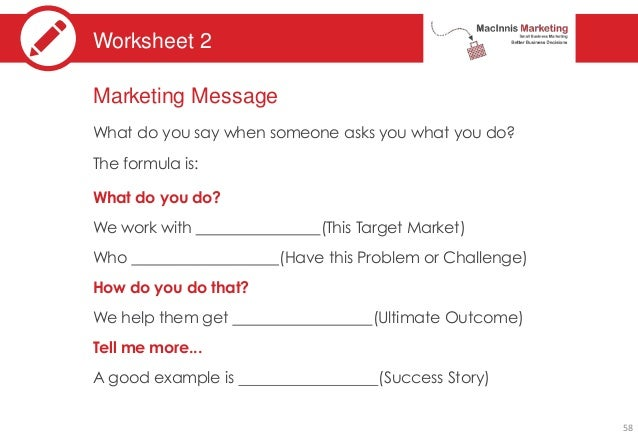 Worksheet 2 Marketing Message What do you say when someone asks you what you do? The formula is: What do you do? We work w...