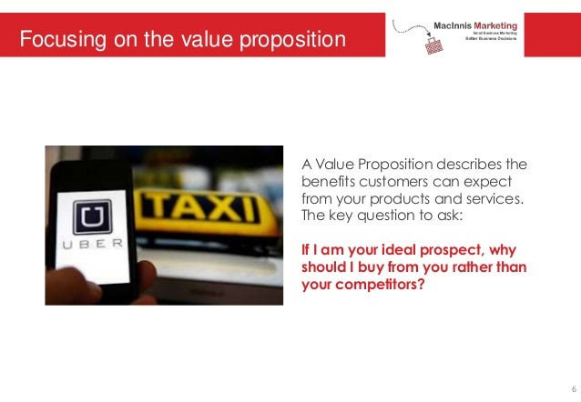Focusing on the value proposition A Value Proposition describes the benefits customers can expect from your products and s...