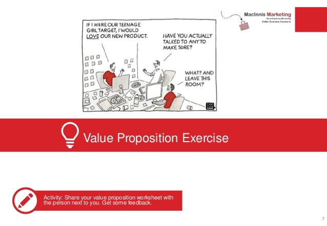 Value Proposition Exercise Activity: Share your value proposition worksheet with the person next to you. Get some feedback...