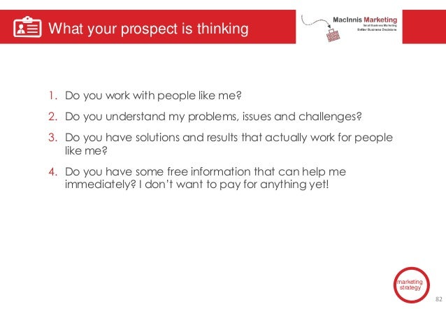 What your prospect is thinking marketing strategy 1. Do you work with people like me? 2. Do you understand my problems, is...
