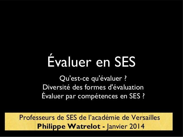 Évaluer en SES Qu'est-ce qu'évaluer ? Diversité des formes d'évaluation Évaluer par compétences en SES ? Professeurs de SE...