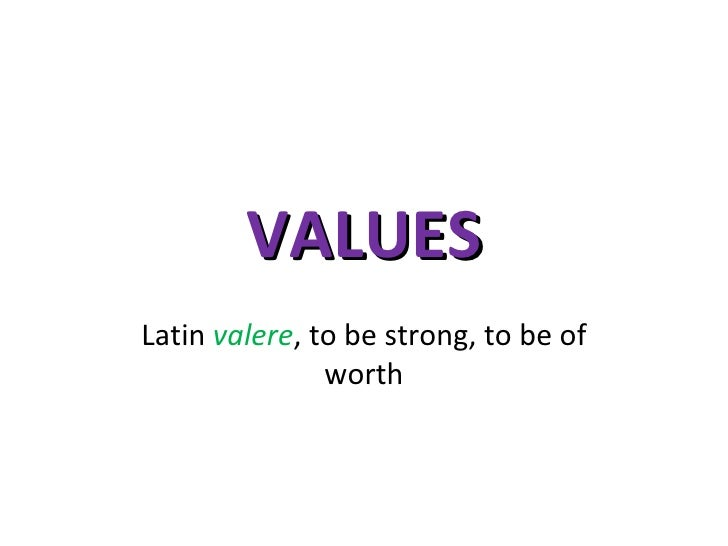 VALUES Latin  valere , to be strong, to be of worth