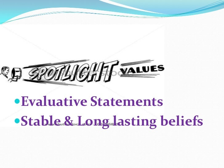Evaluative Statements <br />Stable & Long lasting beliefs<br />
