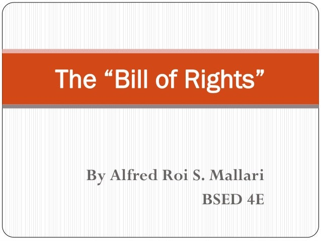 "By Alfred Roi S. Mallari BSED 4E The ""Bill of Rights"""